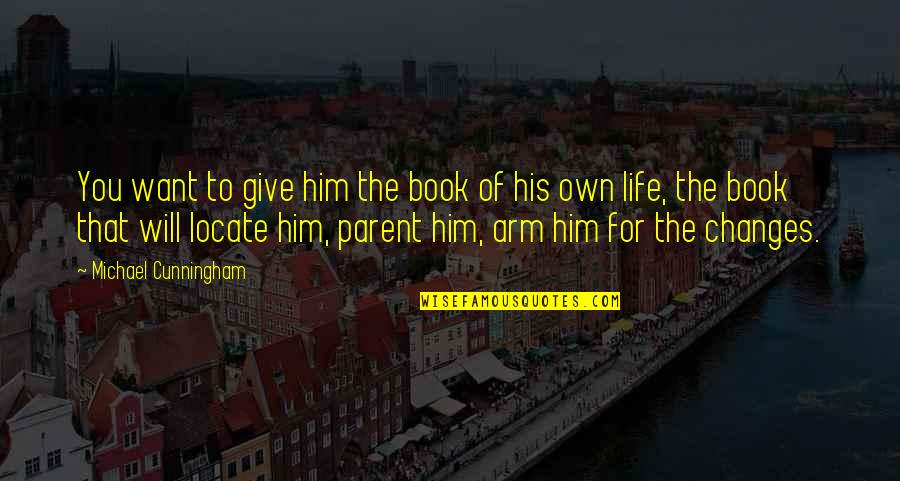 Changes In Him Quotes By Michael Cunningham: You want to give him the book of
