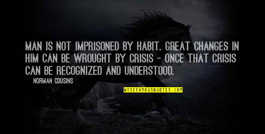 Changes In Him Quotes By Norman Cousins: Man is not imprisoned by habit. Great changes