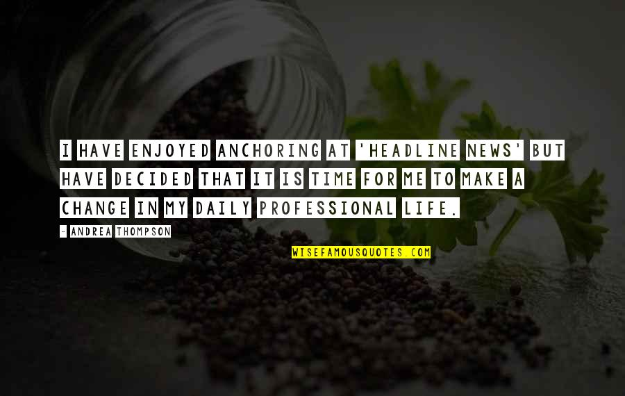 Changes In Time Quotes By Andrea Thompson: I have enjoyed anchoring at 'Headline News' but