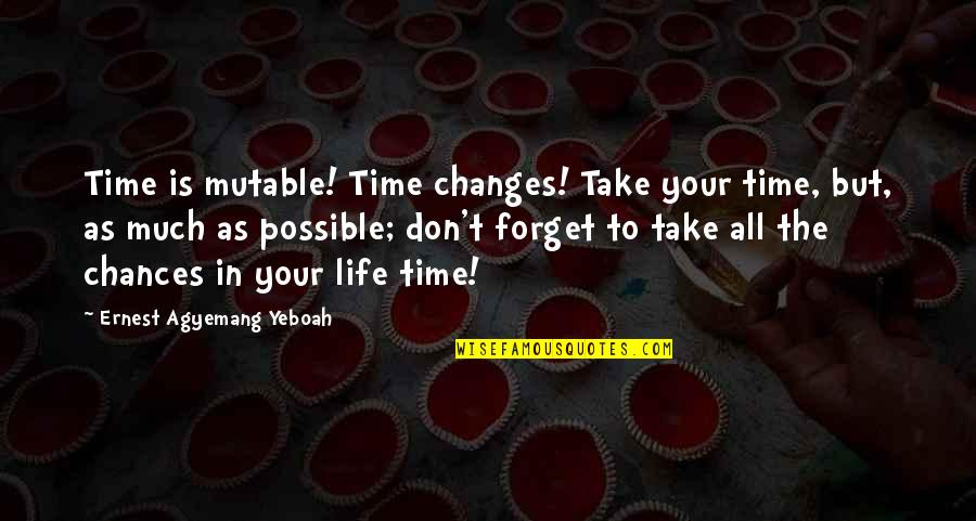 Changes In Time Quotes By Ernest Agyemang Yeboah: Time is mutable! Time changes! Take your time,
