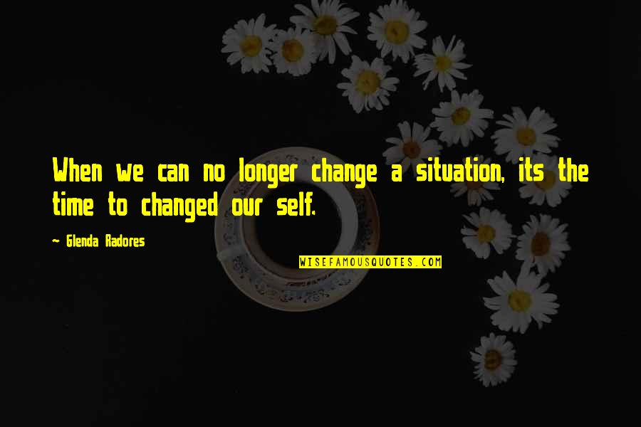 Changes In Time Quotes By Glenda Radores: When we can no longer change a situation,