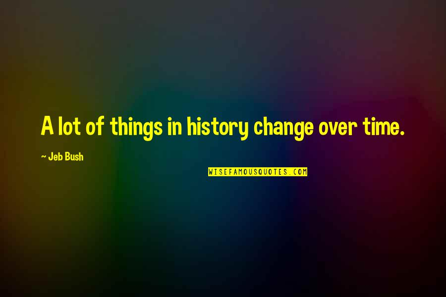 Changes In Time Quotes By Jeb Bush: A lot of things in history change over