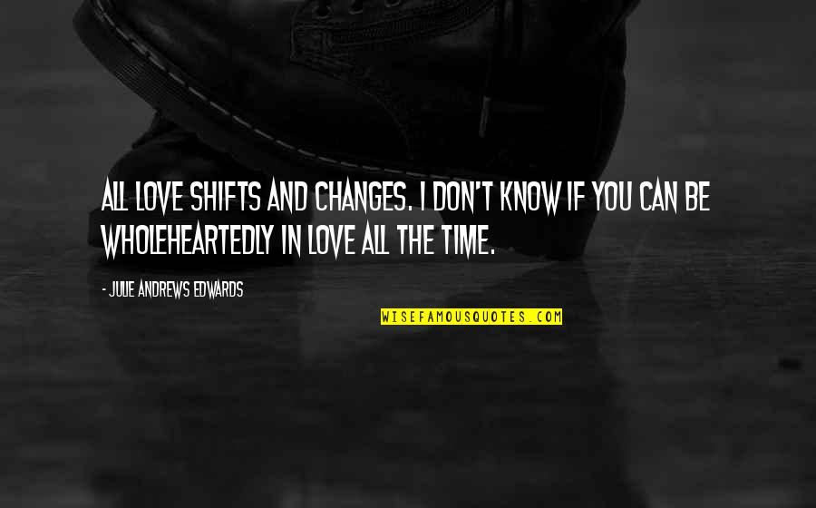 Changes In Time Quotes By Julie Andrews Edwards: All love shifts and changes. I don't know