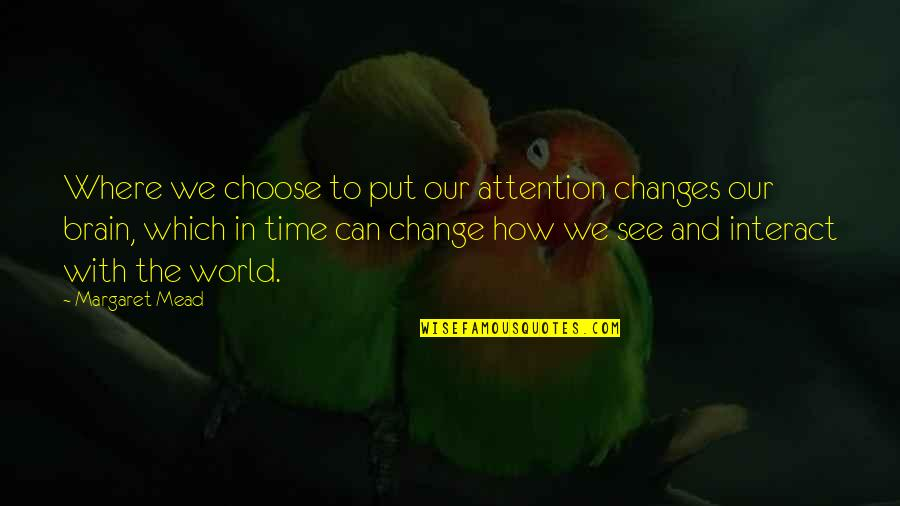 Changes In Time Quotes By Margaret Mead: Where we choose to put our attention changes