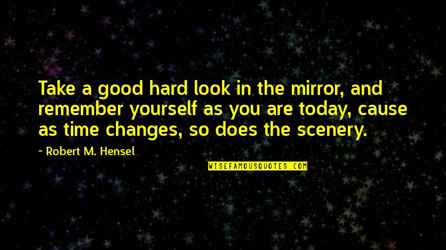 Changes In Time Quotes By Robert M. Hensel: Take a good hard look in the mirror,