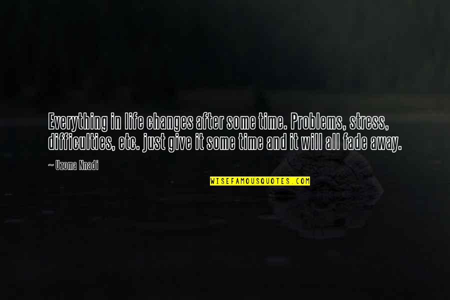 Changes In Time Quotes By Uzoma Nnadi: Everything in life changes after some time. Problems,
