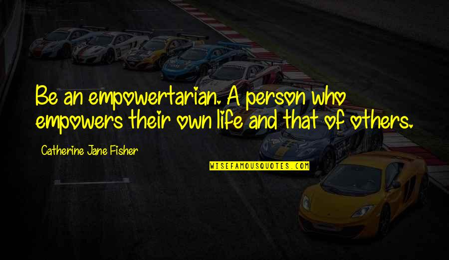 Changing A Person's Life Quotes By Catherine Jane Fisher: Be an empowertarian. A person who empowers their