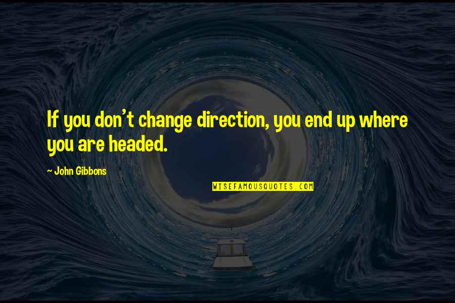 Changing Life Direction Quotes By John Gibbons: If you don't change direction, you end up