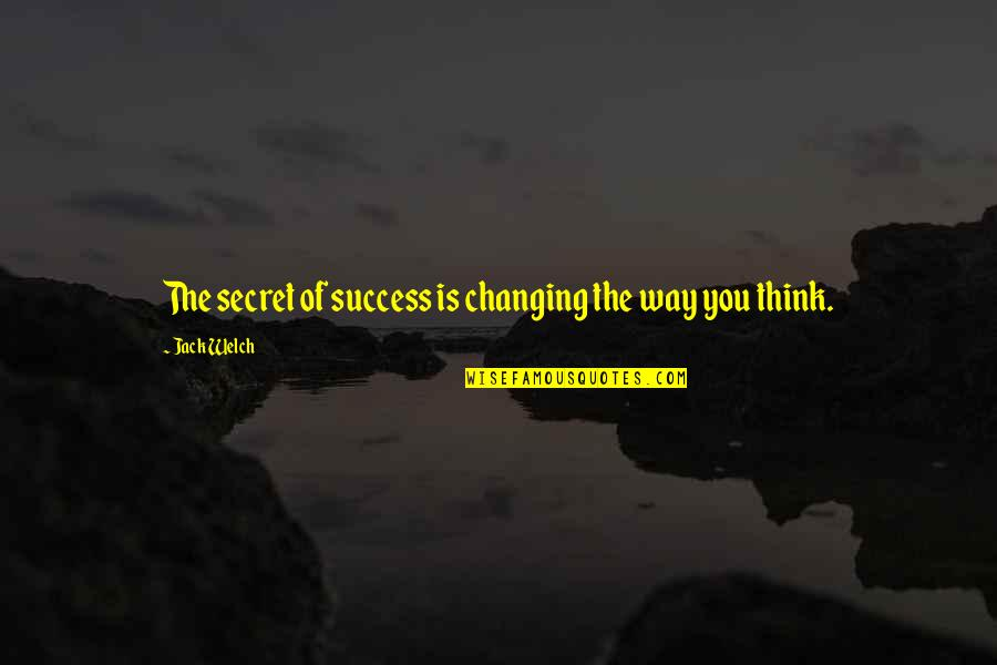 Changing My Way Of Thinking Quotes By Jack Welch: The secret of success is changing the way