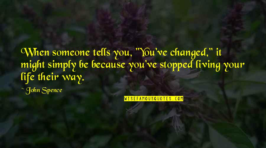 """Changing My Way Of Thinking Quotes By John Spence: When someone tells you, """"You've changed,"""" it might"""