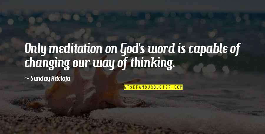 Changing My Way Of Thinking Quotes By Sunday Adelaja: Only meditation on God's word is capable of