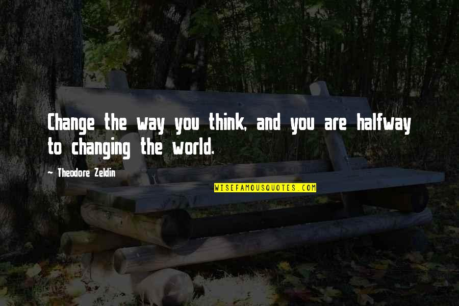 Changing My Way Of Thinking Quotes By Theodore Zeldin: Change the way you think, and you are