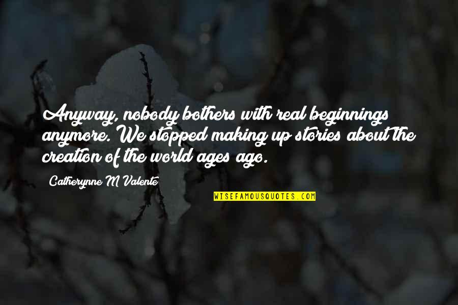 Changing The Job Quotes By Catherynne M Valente: Anyway, nobody bothers with real beginnings anymore. We