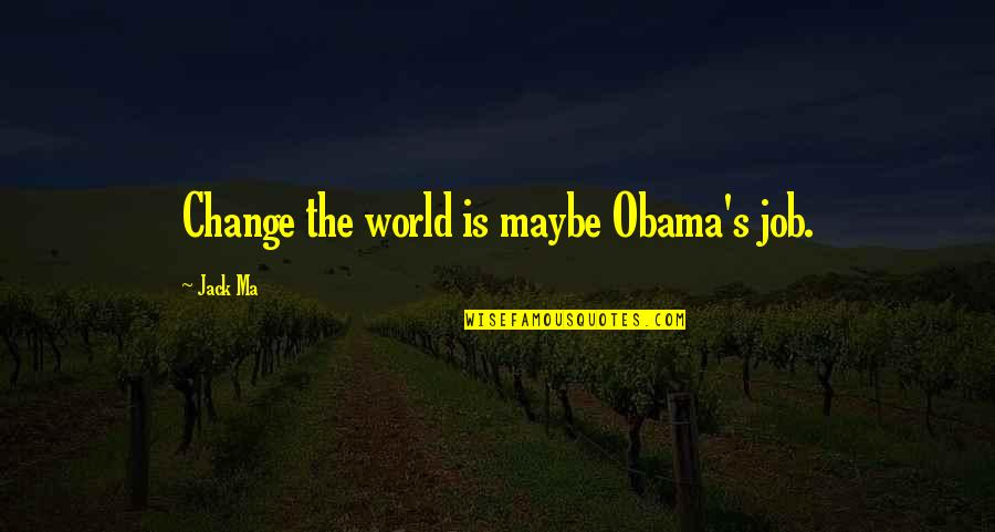 Changing The Job Quotes By Jack Ma: Change the world is maybe Obama's job.