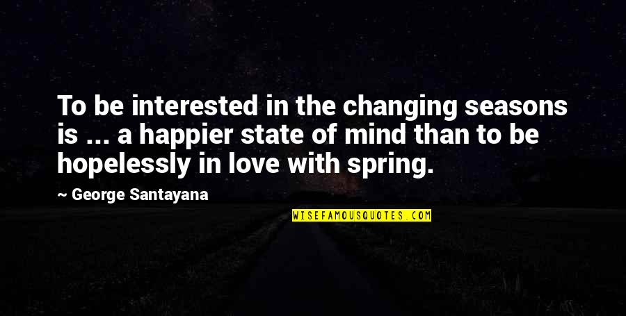 Changing Your State Of Mind Quotes By George Santayana: To be interested in the changing seasons is