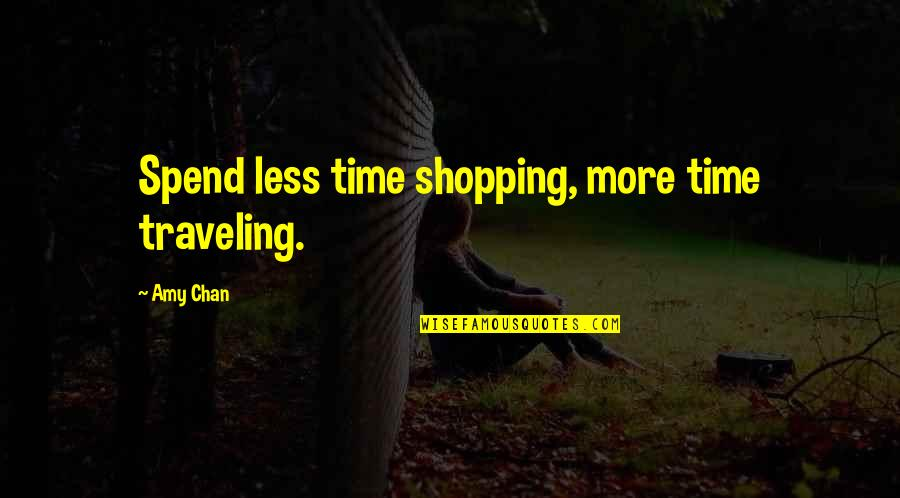 Chan's Quotes By Amy Chan: Spend less time shopping, more time traveling.