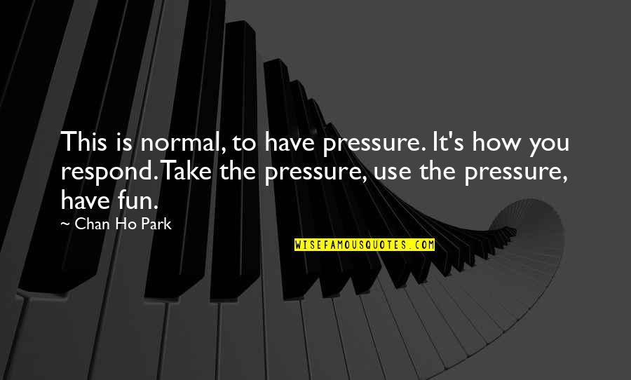 Chan's Quotes By Chan Ho Park: This is normal, to have pressure. It's how