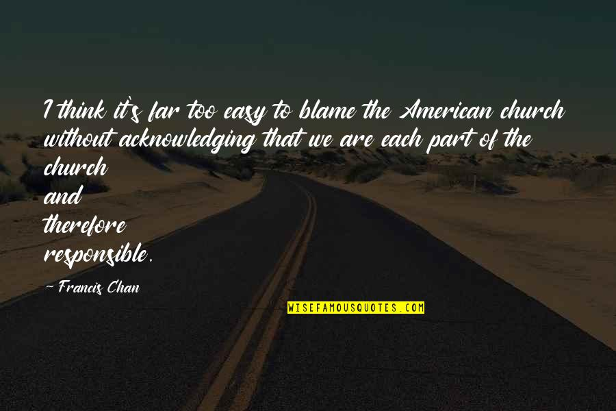 Chan's Quotes By Francis Chan: I think it's far too easy to blame