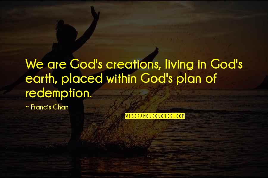 Chan's Quotes By Francis Chan: We are God's creations, living in God's earth,