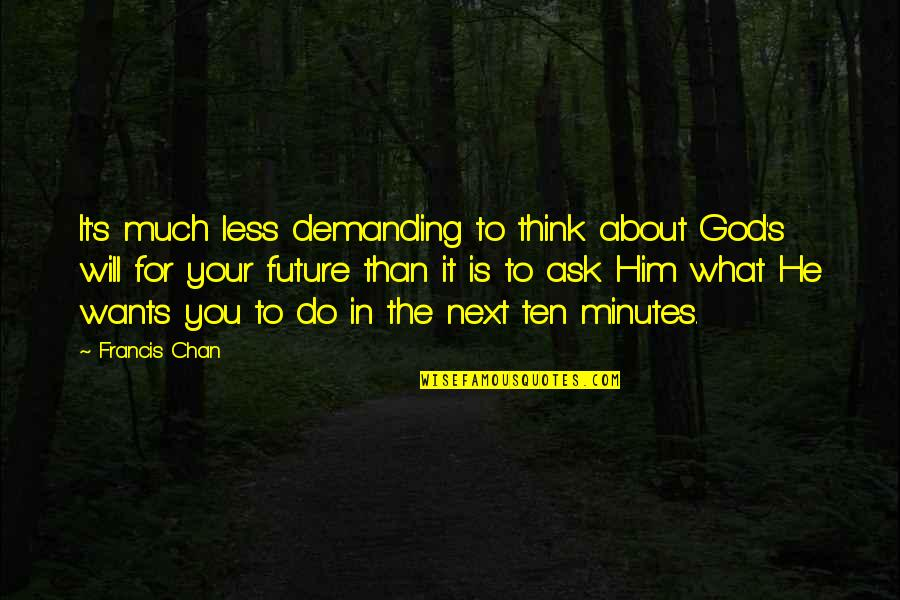 Chan's Quotes By Francis Chan: It's much less demanding to think about God's