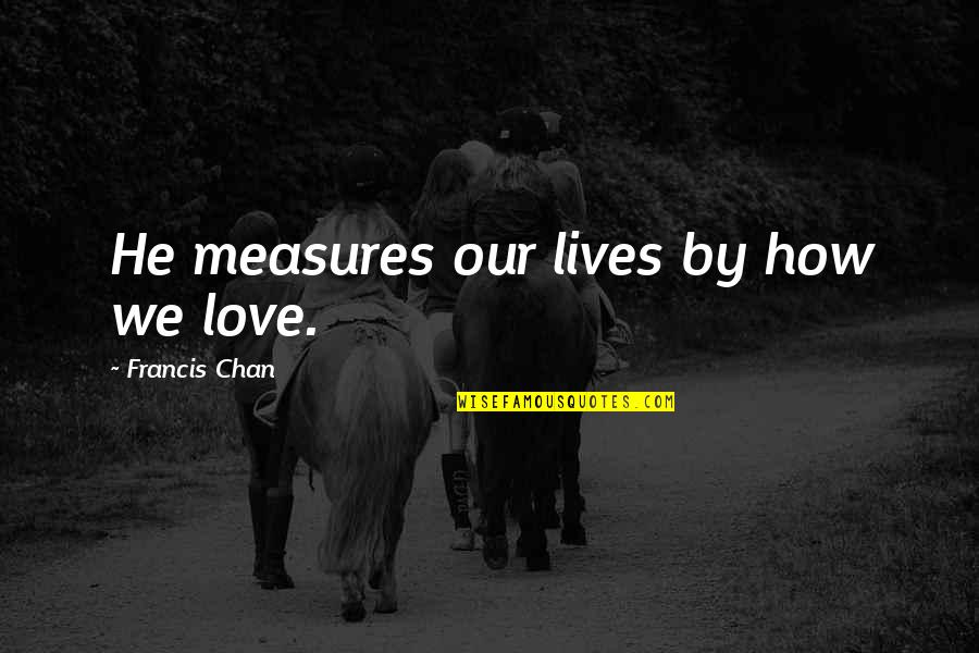 Chan's Quotes By Francis Chan: He measures our lives by how we love.