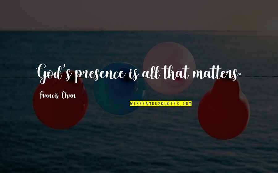 Chan's Quotes By Francis Chan: God's presence is all that matters.