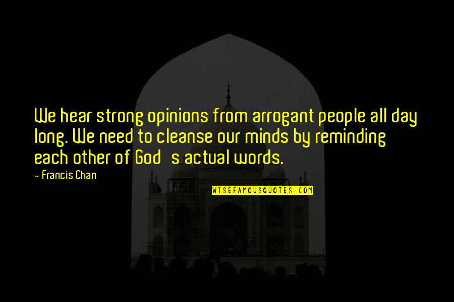 Chan's Quotes By Francis Chan: We hear strong opinions from arrogant people all
