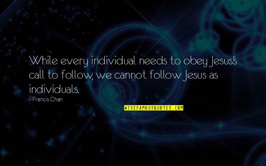 Chan's Quotes By Francis Chan: While every individual needs to obey Jesus's call