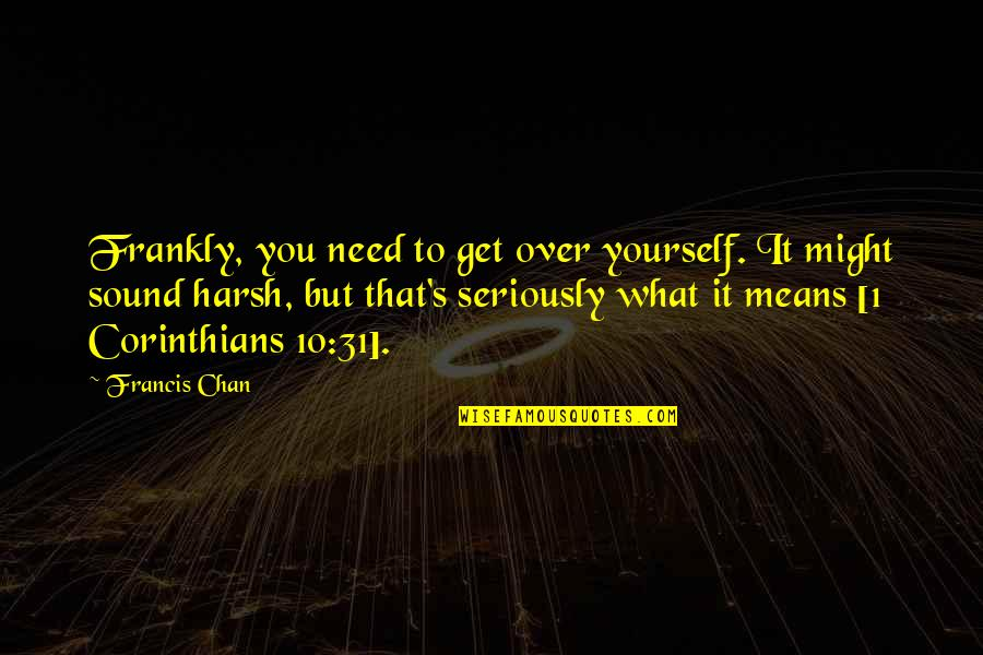 Chan's Quotes By Francis Chan: Frankly, you need to get over yourself. It