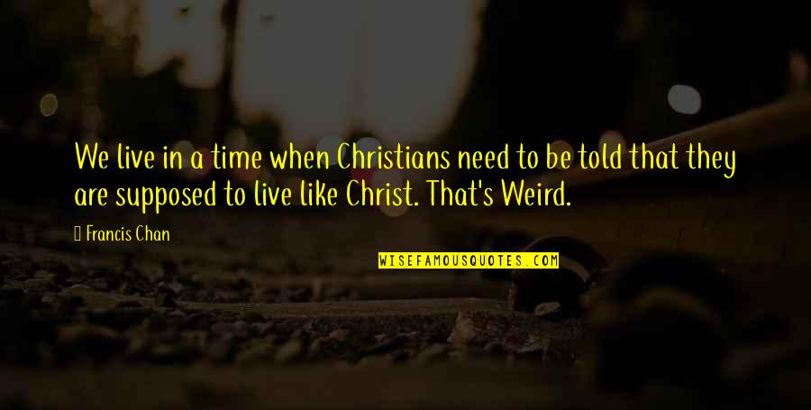 Chan's Quotes By Francis Chan: We live in a time when Christians need