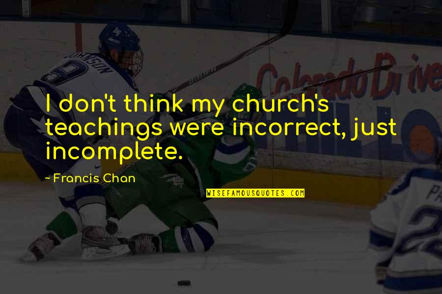 Chan's Quotes By Francis Chan: I don't think my church's teachings were incorrect,