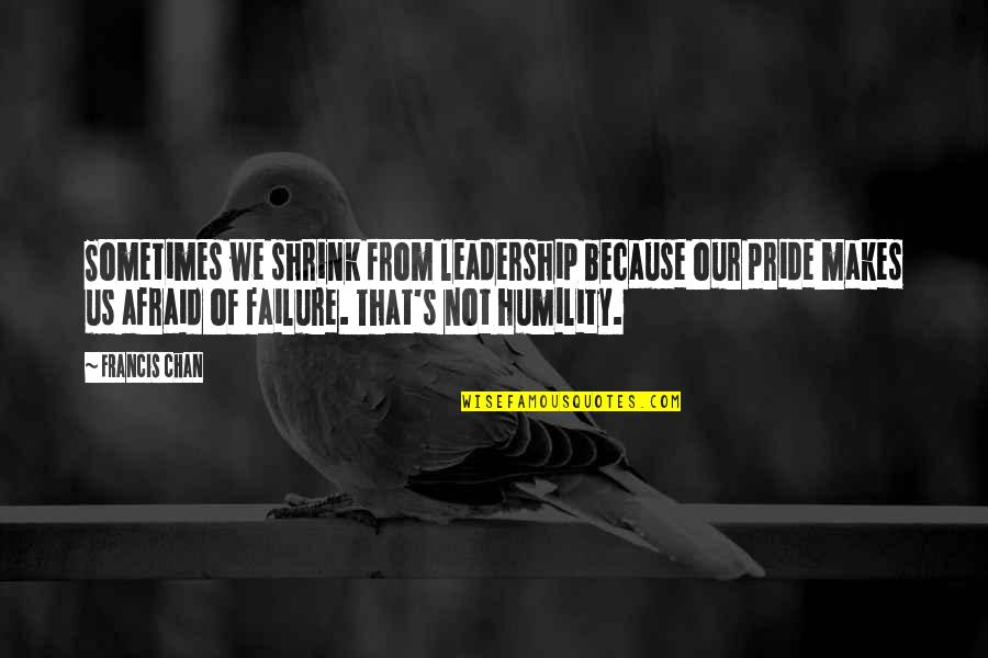 Chan's Quotes By Francis Chan: Sometimes we shrink from leadership because our pride