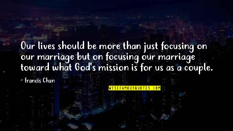 Chan's Quotes By Francis Chan: Our lives should be more than just focusing