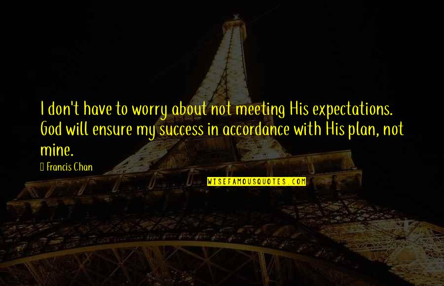 Chan's Quotes By Francis Chan: I don't have to worry about not meeting