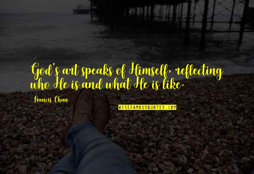 Chan's Quotes By Francis Chan: God's art speaks of Himself, reflecting who He