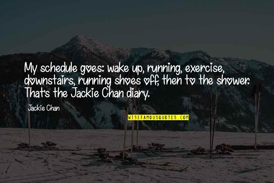 Chan's Quotes By Jackie Chan: My schedule goes: wake up, running, exercise, downstairs,