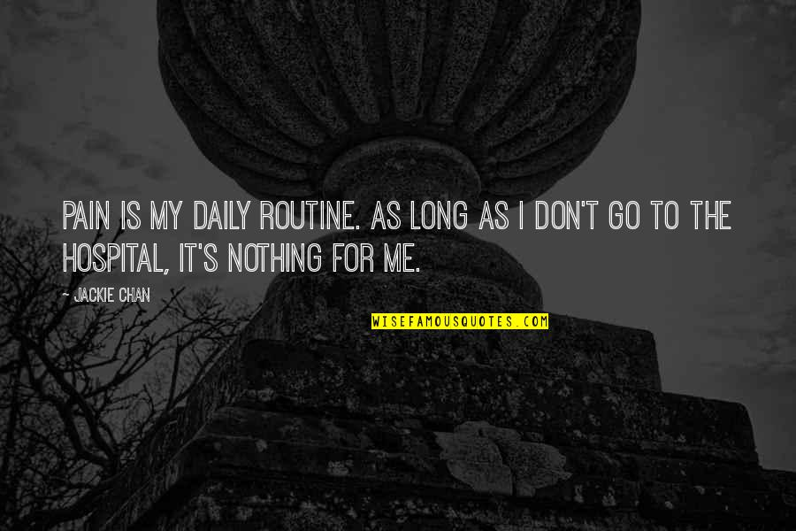 Chan's Quotes By Jackie Chan: Pain is my daily routine. As long as