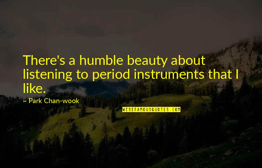 Chan's Quotes By Park Chan-wook: There's a humble beauty about listening to period