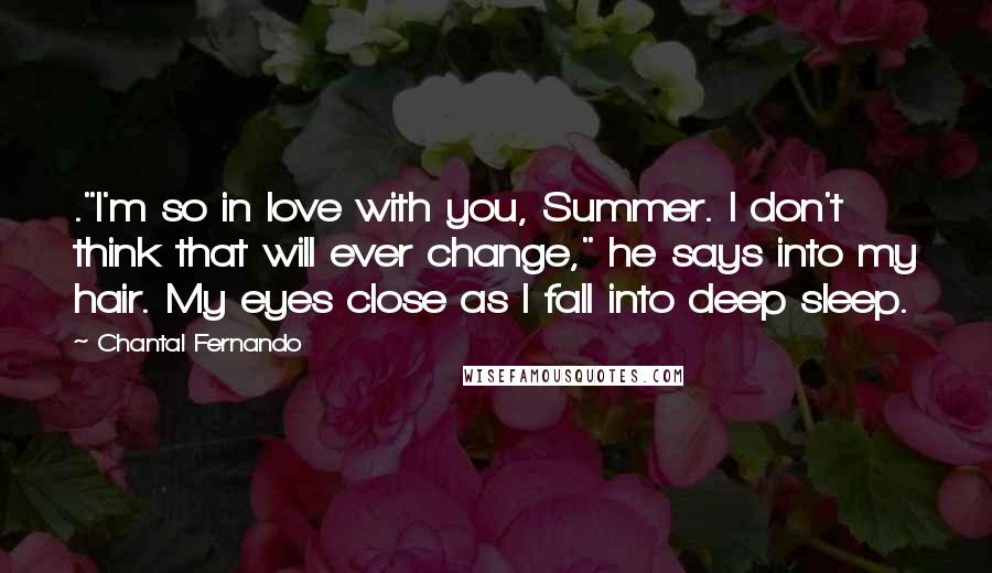 """Chantal Fernando quotes: .""""I'm so in love with you, Summer. I don't think that will ever change,"""" he says into my hair. My eyes close as I fall into deep sleep."""