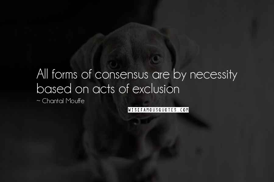 Chantal Mouffe quotes: All forms of consensus are by necessity based on acts of exclusion