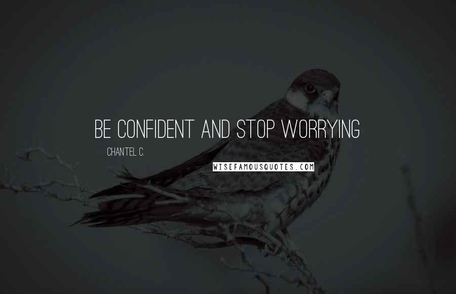 Chantel C. quotes: Be confident and stop worrying