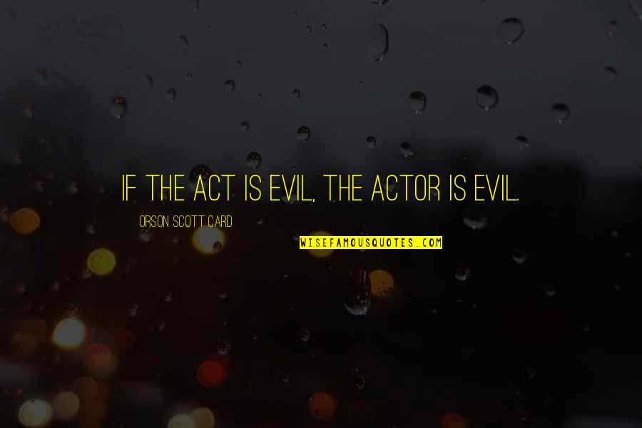 Chapped Lips Quotes By Orson Scott Card: If the act is evil, the actor is