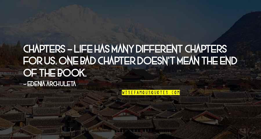 Chapters In Your Life Quotes By Edenia Archuleta: Chapters - Life has many different chapters for