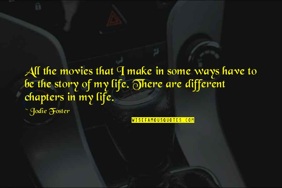 Chapters In Your Life Quotes By Jodie Foster: All the movies that I make in some