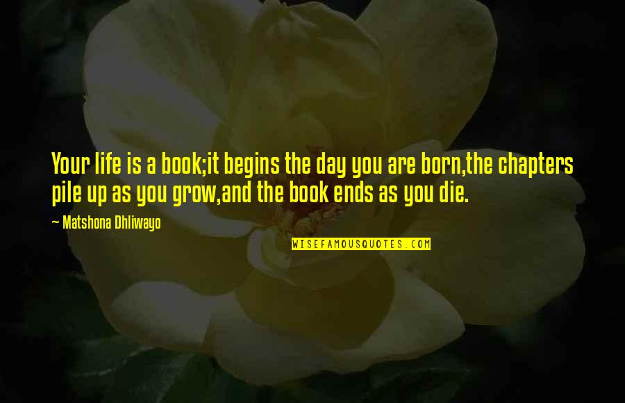 Chapters In Your Life Quotes By Matshona Dhliwayo: Your life is a book;it begins the day