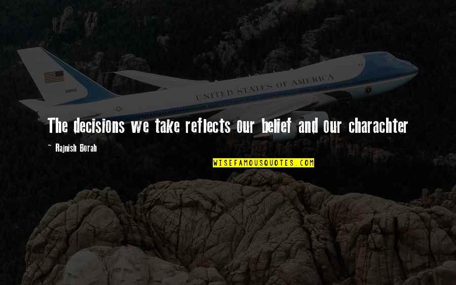 Charachter Quotes By Rajnish Borah: The decisions we take reflects our belief and