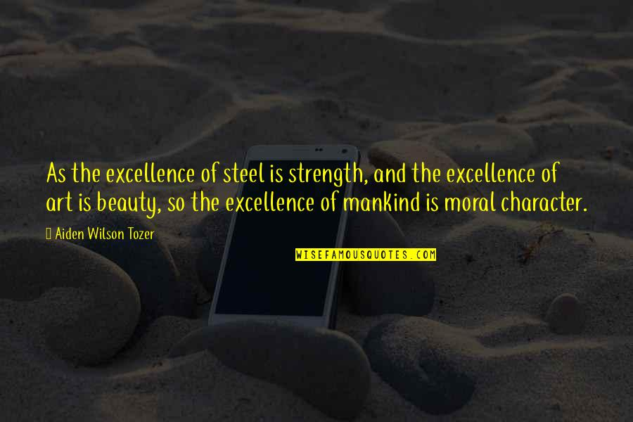 Character And Beauty Quotes By Aiden Wilson Tozer: As the excellence of steel is strength, and