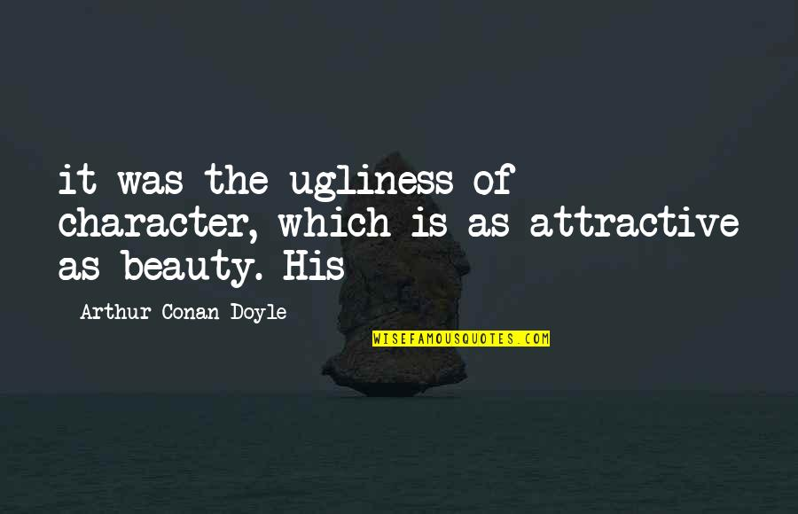 Character And Beauty Quotes By Arthur Conan Doyle: it was the ugliness of character, which is