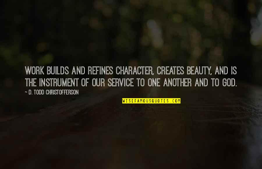 Character And Beauty Quotes By D. Todd Christofferson: Work builds and refines character, creates beauty, and