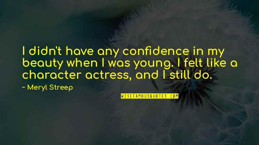 Character And Beauty Quotes By Meryl Streep: I didn't have any confidence in my beauty